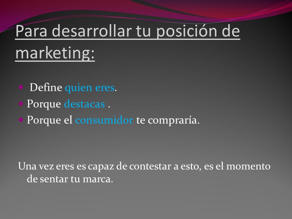 Para desarrollar tu posición de marketing: Define quien eres. Porque destacas. Porque el consumidor te compraría. Una vez eres es capaz de contestar a