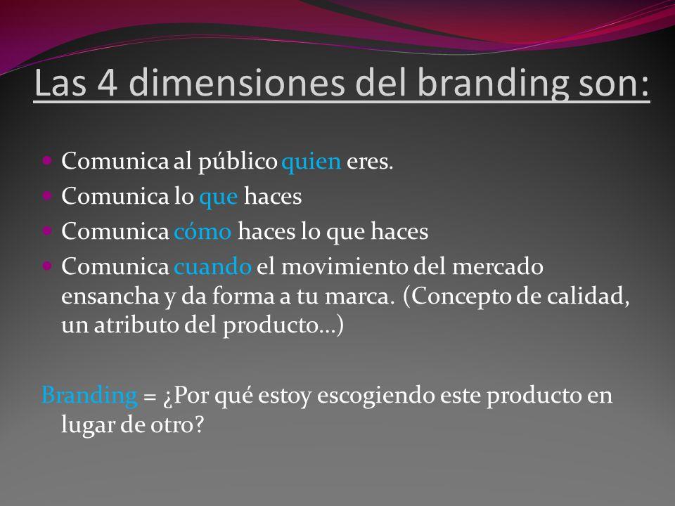 Las 4 dimensiones del branding son: Comunica al público quien eres. Comunica lo que haces Comunica cómo haces lo que haces Comunica cuando el movimien