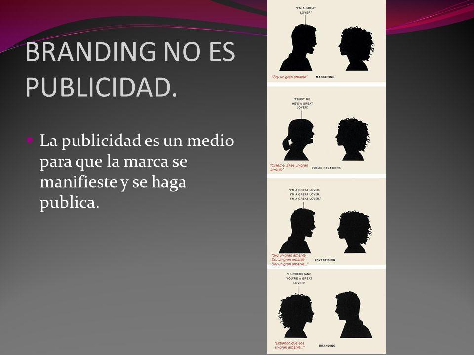 BRANDING NO ES PUBLICIDAD. La publicidad es un medio para que la marca se manifieste y se haga publica.