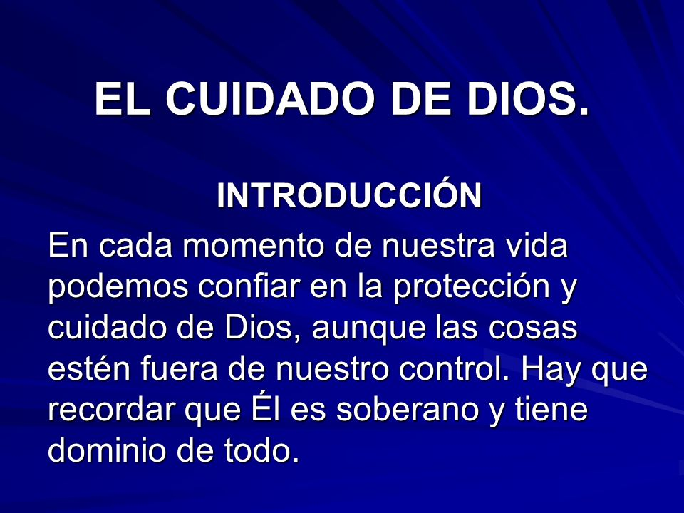 EL CUIDADO DE DIOS. INTRODUCCIÓN En cada momento de nuestra vida podemos confiar en la protección y cuidado de Dios, aunque las cosas estén fuera de n