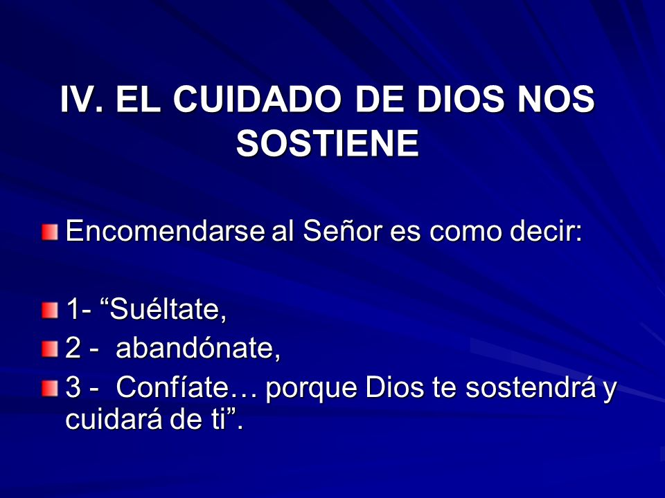 IV. EL CUIDADO DE DIOS NOS SOSTIENE Encomendarse al Señor es como decir: 1- Suéltate, 2 - abandónate, 3 - Confíate… porque Dios te sostendrá y cuidará