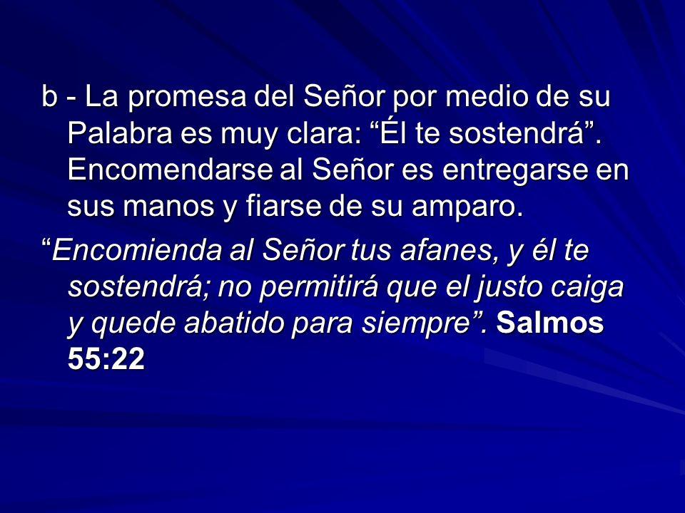 b - La promesa del Señor por medio de su Palabra es muy clara: Él te sostendrá. Encomendarse al Señor es entregarse en sus manos y fiarse de su amparo