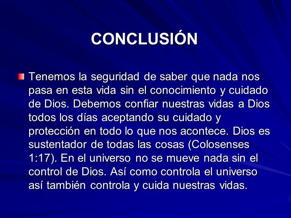 CONCLUSIÓN Tenemos la seguridad de saber que nada nos pasa en esta vida sin el conocimiento y cuidado de Dios. Debemos confiar nuestras vidas a Dios t