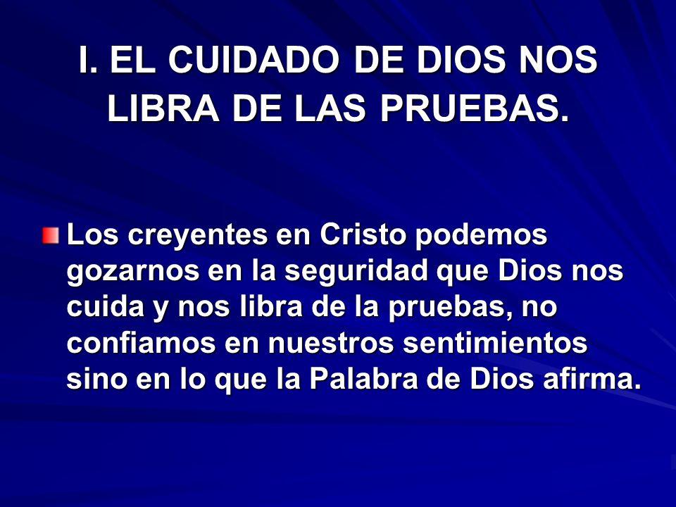I. EL CUIDADO DE DIOS NOS LIBRA DE LAS PRUEBAS. Los creyentes en Cristo podemos gozarnos en la seguridad que Dios nos cuida y nos libra de la pruebas,