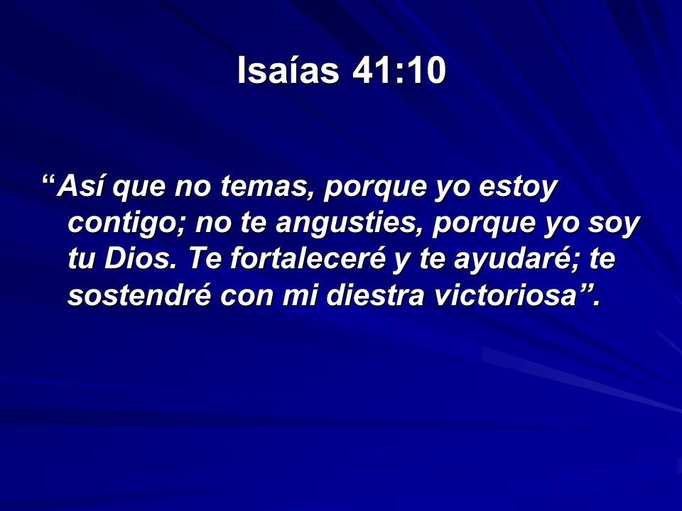 Isaías 41:10 Así que no temas, porque yo estoy contigo; no te angusties, porque yo soy tu Dios. Te fortaleceré y te ayudaré; te sostendré con mi diest