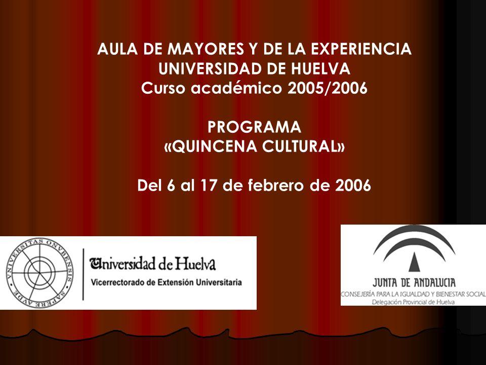 AULA DE MAYORES Y DE LA EXPERIENCIA UNIVERSIDAD DE HUELVA Curso académico 2005/2006 PROGRAMA «QUINCENA CULTURAL» Del 6 al 17 de febrero de 2006