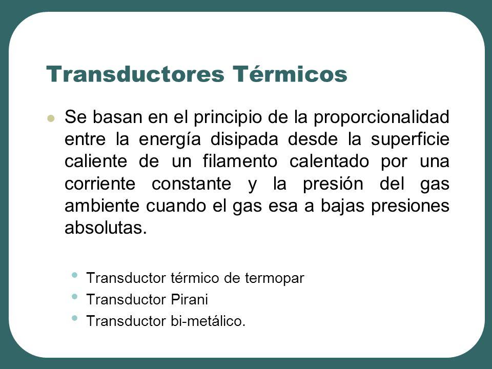 Transductores Térmicos Se basan en el principio de la proporcionalidad entre la energía disipada desde la superficie caliente de un filamento calentado por una corriente constante y la presión del gas ambiente cuando el gas esa a bajas presiones absolutas.