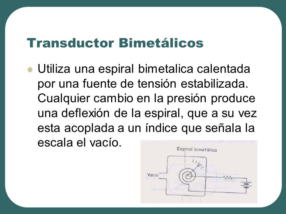 Transductor Bimetálicos Utiliza una espiral bimetalica calentada por una fuente de tensión estabilizada. Cualquier cambio en la presión produce una de