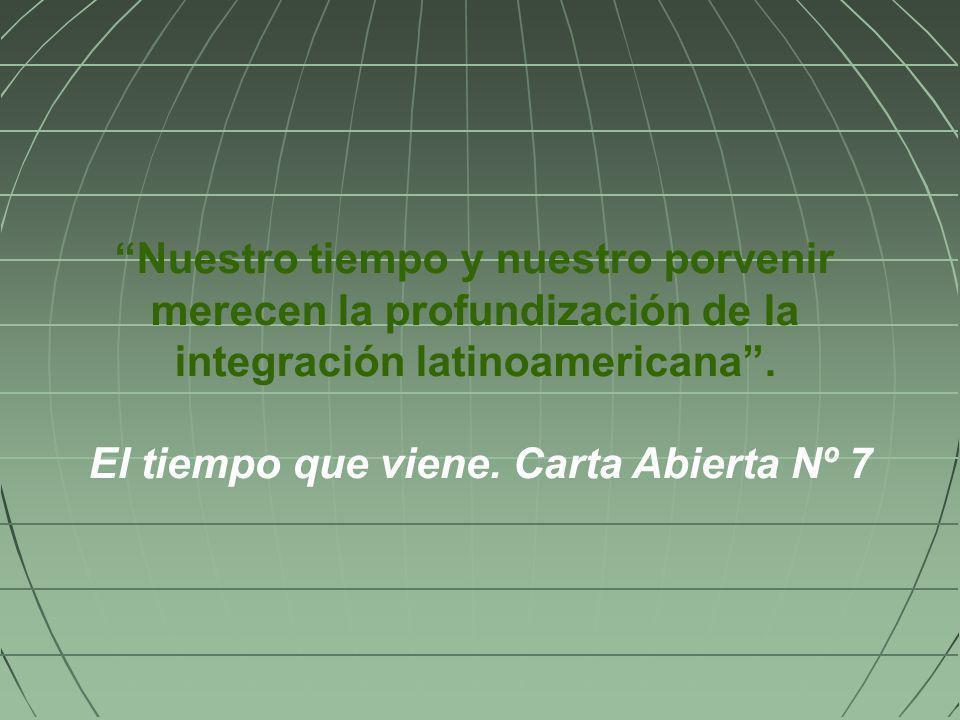 Nuestro tiempo y nuestro porvenir merecen la profundización de la integración latinoamericana. El tiempo que viene. Carta Abierta Nº 7