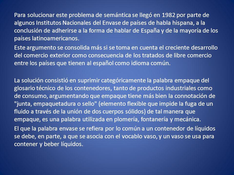 Para solucionar este problema de semántica se llegó en 1982 por parte de algunos Institutos Nacionales del Envase de países de habla hispana, a la con