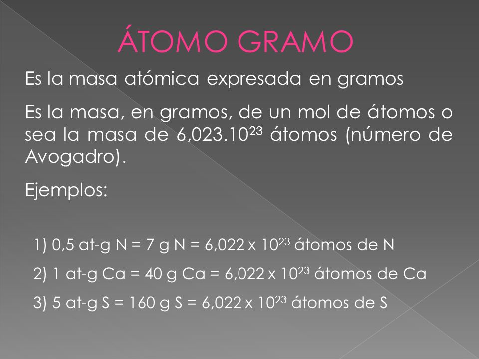 Es la masa atómica expresada en gramos Es la masa, en gramos, de un mol de átomos o sea la masa de 6,023.10 23 átomos (número de Avogadro). Ejemplos:
