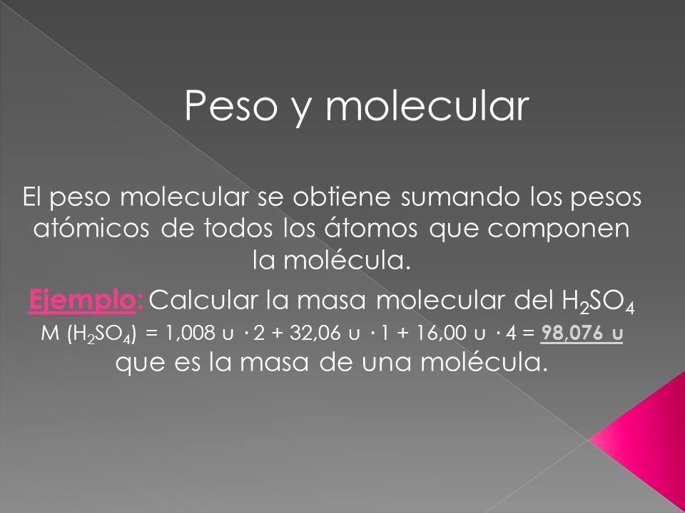 Peso y molecular El peso molecular se obtiene sumando los pesos atómicos de todos los átomos que componen la molécula. Ejemplo: Calcular la masa molec