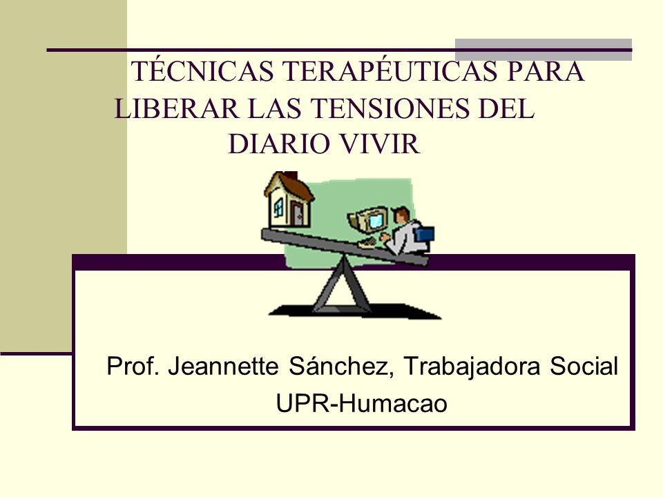 TÉCNICAS TERAPÉUTICAS PARA LIBERAR LAS TENSIONES DEL DIARIO VIVIR Prof. Jeannette Sánchez, Trabajadora Social UPR-Humacao