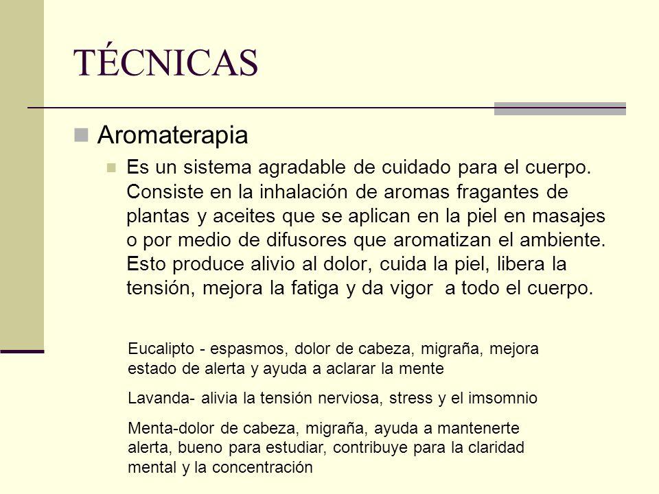 TÉCNICAS Aromaterapia Es un sistema agradable de cuidado para el cuerpo. Consiste en la inhalación de aromas fragantes de plantas y aceites que se apl