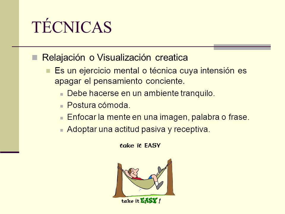 TÉCNICAS Relajación o Visualización creatica Es un ejercicio mental o técnica cuya intensión es apagar el pensamiento conciente. Debe hacerse en un am