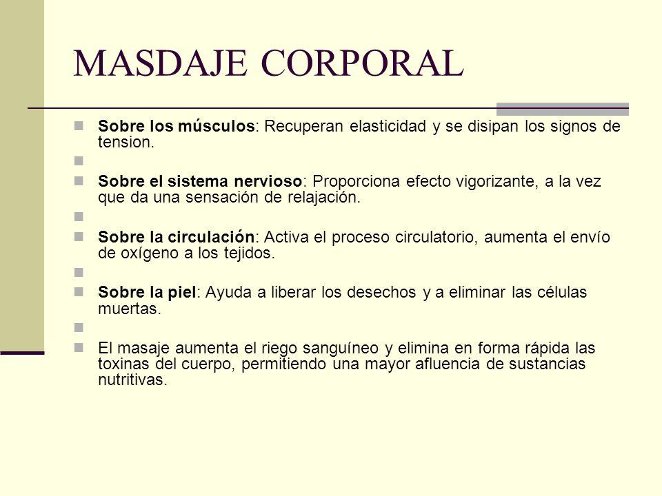 MASDAJE CORPORAL Sobre los músculos: Recuperan elasticidad y se disipan los signos de tension. Sobre el sistema nervioso: Proporciona efecto vigorizan