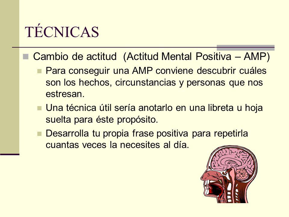 TÉCNICAS Cambio de actitud (Actitud Mental Positiva – AMP) Para conseguir una AMP conviene descubrir cuáles son los hechos, circunstancias y personas