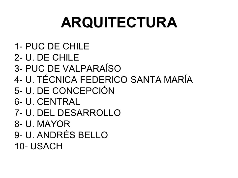 ARQUITECTURA 1- PUC DE CHILE 2- U. DE CHILE 3- PUC DE VALPARAÍSO 4- U. TÉCNICA FEDERICO SANTA MARÍA 5- U. DE CONCEPCIÓN 6- U. CENTRAL 7- U. DEL DESARR