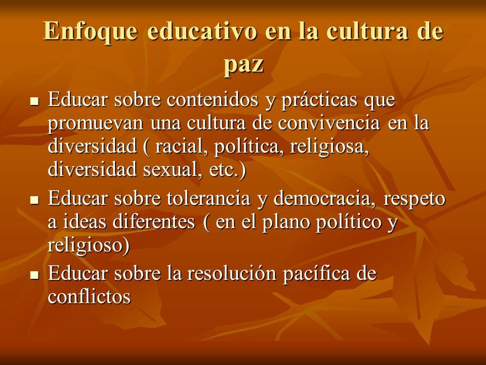 Enfoque educativo en la cultura de paz Educar sobre contenidos y prácticas que promuevan una cultura de convivencia en la diversidad ( racial, polític