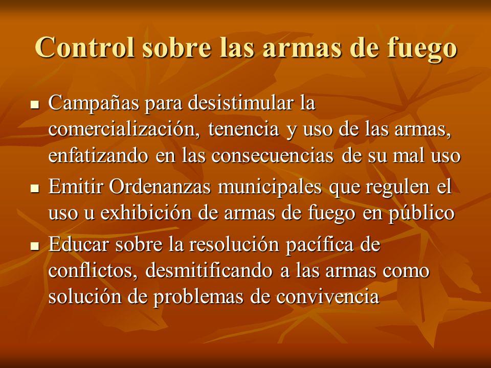 Control sobre las armas de fuego Campañas para desistimular la comercialización, tenencia y uso de las armas, enfatizando en las consecuencias de su m