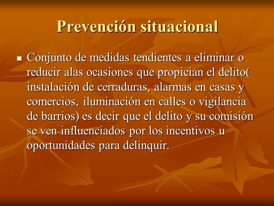 Prevención situacional Conjunto de medidas tendientes a eliminar o reducir alas ocasiones que propician el delito( instalación de cerraduras, alarmas