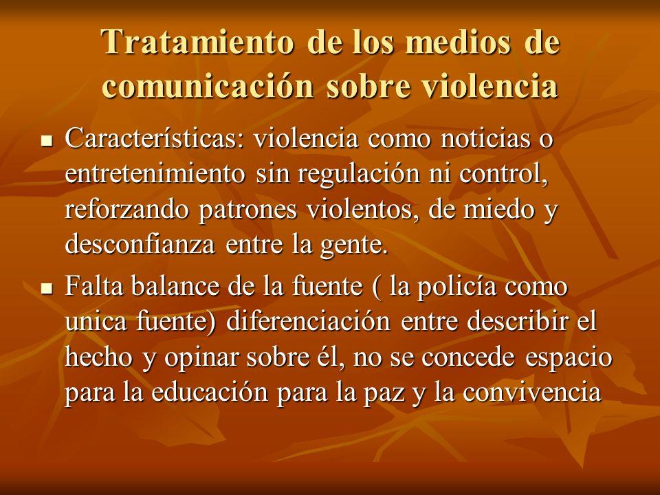 Tratamiento de los medios de comunicación sobre violencia Características: violencia como noticias o entretenimiento sin regulación ni control, reforz