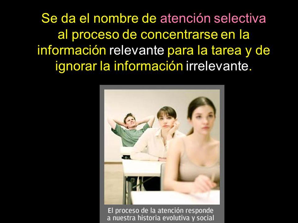 Se da el nombre de atención selectiva al proceso de concentrarse en la información relevante para la tarea y de ignorar la información irrelevante.