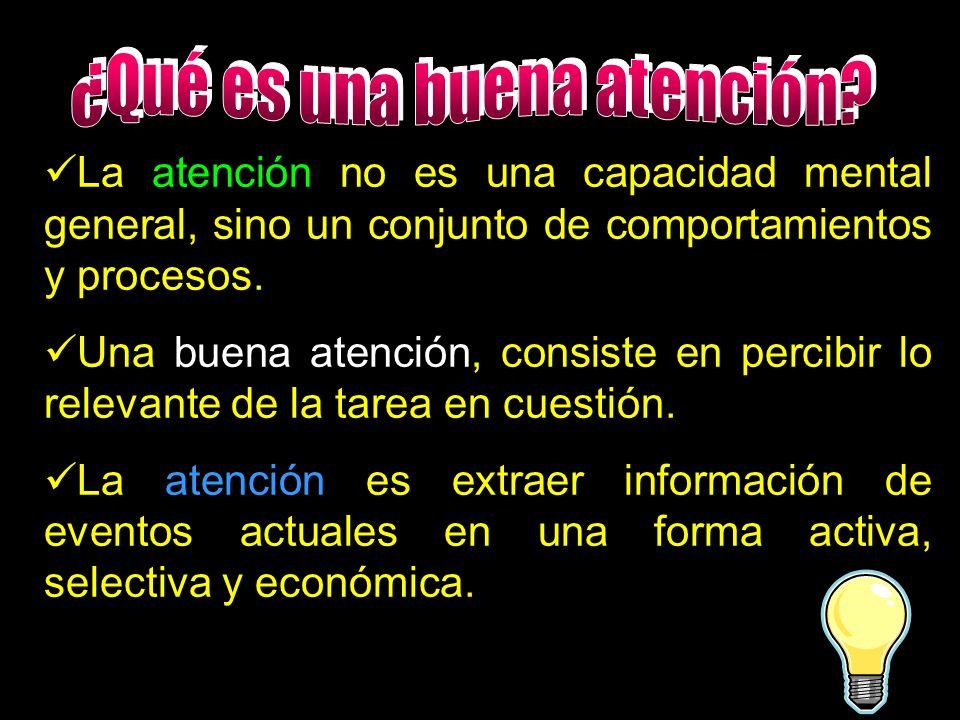 La atención no es una capacidad mental general, sino un conjunto de comportamientos y procesos. Una buena atención, consiste en percibir lo relevante