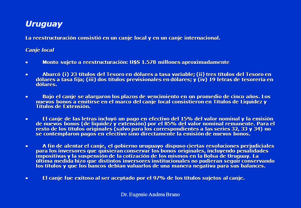 Dr. Eugenio Andrea Bruno Uruguay La reestructuración consistió en un canje local y en un canje internacional. Canje local Monto sujeto a reestructurac