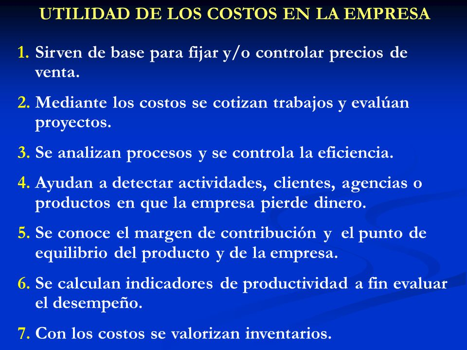UTILIDAD DE LOS COSTOS EN LA EMPRESA 1.Sirven de base para fijar y/o controlar precios de venta. 2.Mediante los costos se cotizan trabajos y evalúan p
