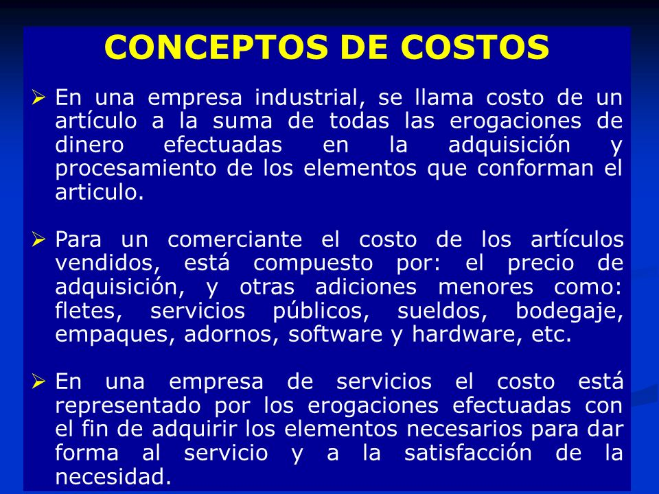 CONCEPTOS DE COSTOS En una empresa industrial, se llama costo de un artículo a la suma de todas las erogaciones de dinero efectuadas en la adquisición