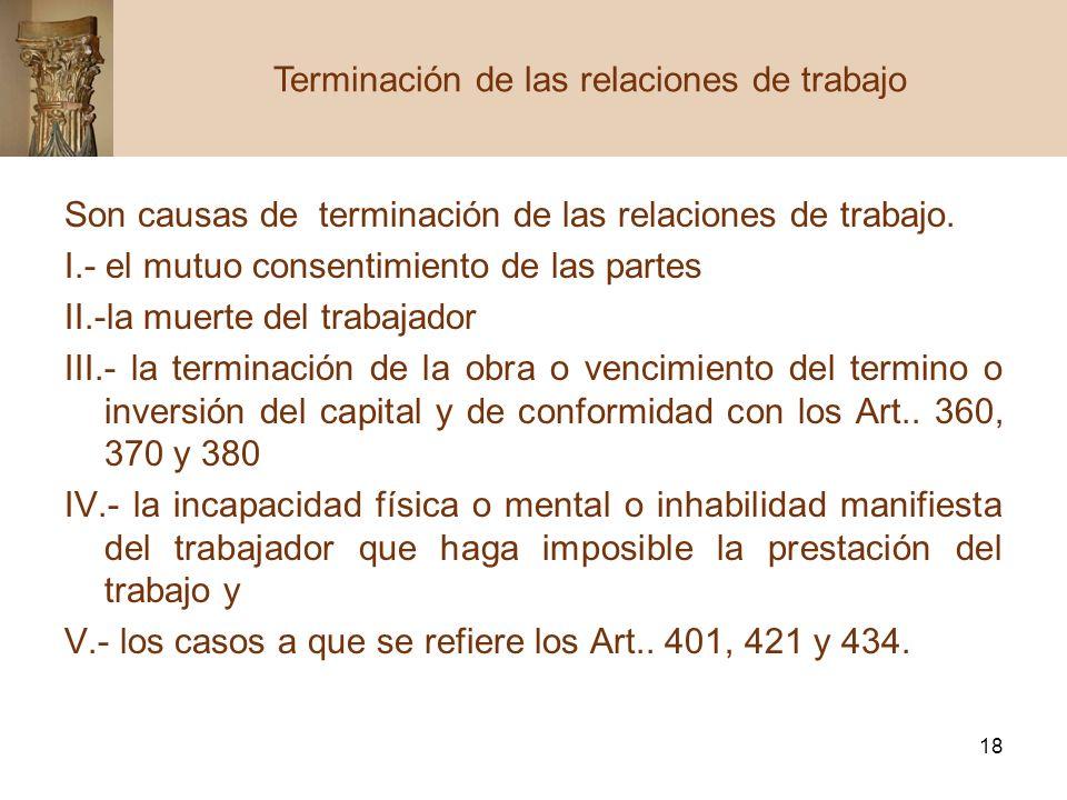 18 Son causas de terminación de las relaciones de trabajo. I.- el mutuo consentimiento de las partes II.-la muerte del trabajador III.- la terminación