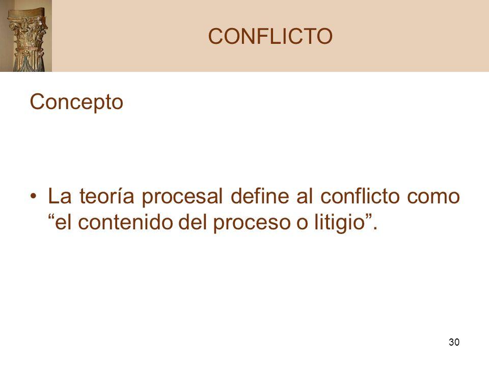 30 Concepto La teoría procesal define al conflicto como el contenido del proceso o litigio. CONFLICTO