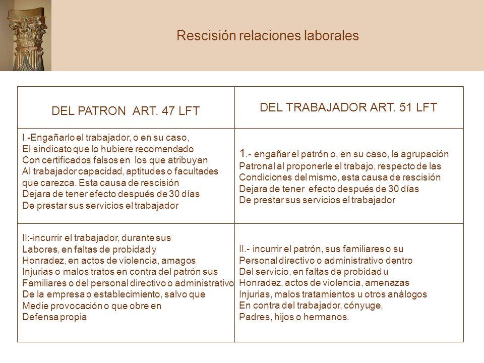 42 DEL PATRON ART. 47 LFT DEL TRABAJADOR ART. 51 LFT I.-Engañarlo el trabajador, o en su caso, El sindicato que lo hubiere recomendado Con certificado