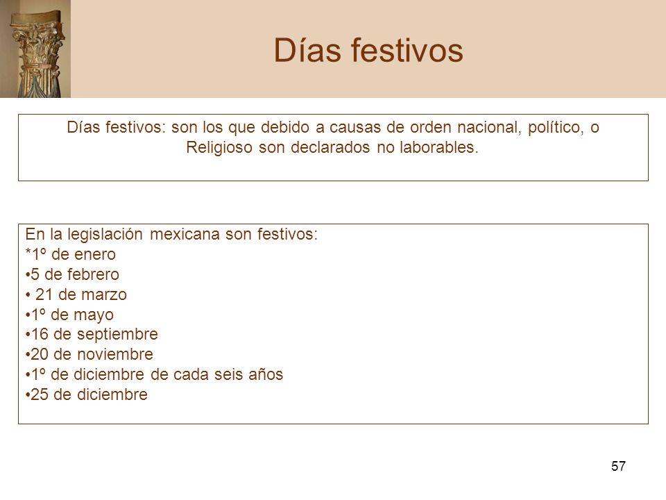 57 Días festivos Días festivos: son los que debido a causas de orden nacional, político, o Religioso son declarados no laborables. En la legislación m