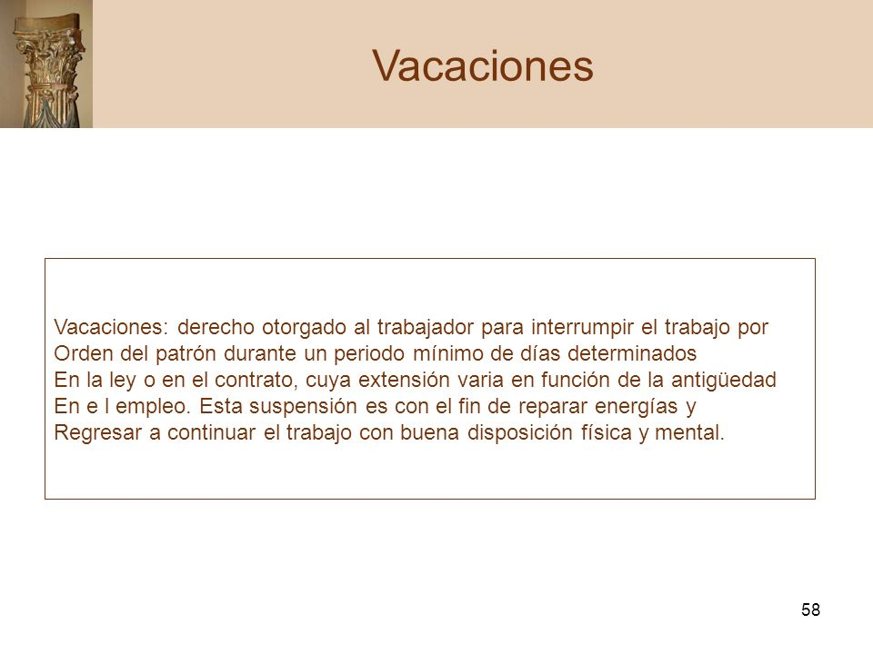 58 Vacaciones Vacaciones: derecho otorgado al trabajador para interrumpir el trabajo por Orden del patrón durante un periodo mínimo de días determinad
