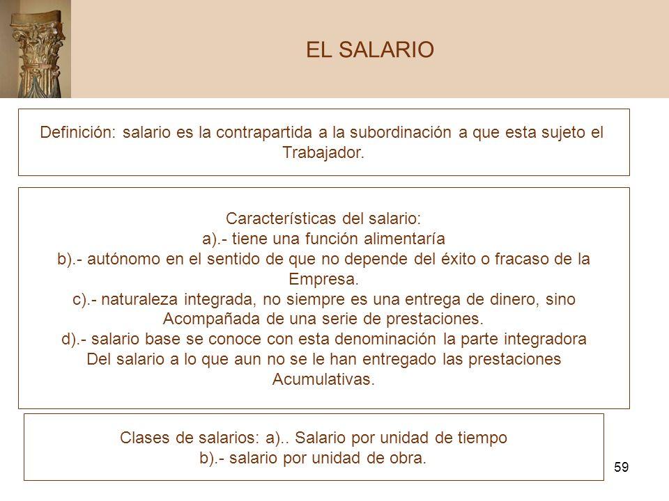 59 EL SALARIO Definición: salario es la contrapartida a la subordinación a que esta sujeto el Trabajador. Características del salario: a).- tiene una