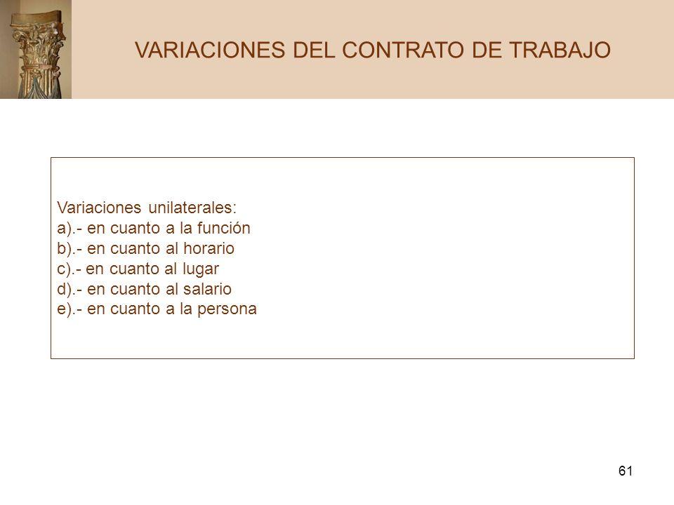 61 VARIACIONES DEL CONTRATO DE TRABAJO Variaciones unilaterales: a).- en cuanto a la función b).- en cuanto al horario c).- en cuanto al lugar d).- en