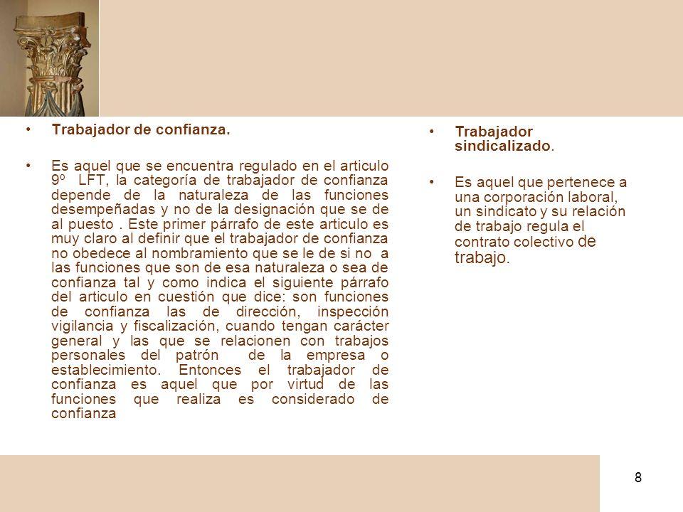 8 Trabajador de confianza. Es aquel que se encuentra regulado en el articulo 9º LFT, la categoría de trabajador de confianza depende de la naturaleza