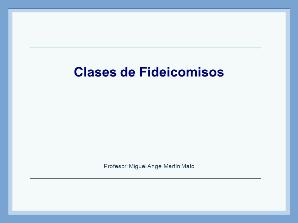 Clases de Fideicomisos Profesor: Miguel Angel Martín Mato