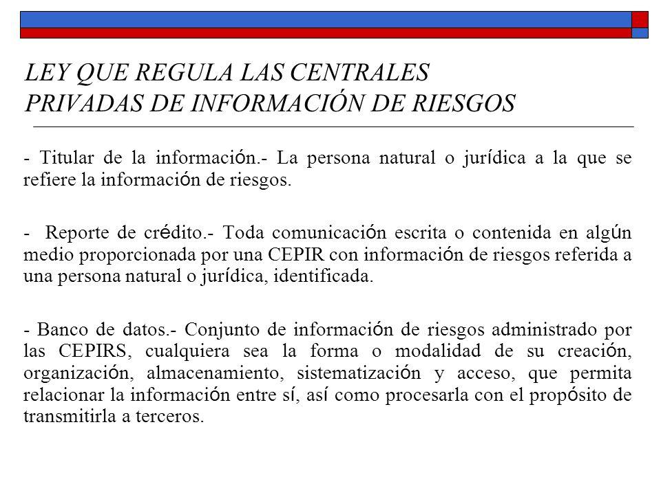 LEY QUE REGULA LAS CENTRALES PRIVADAS DE INFORMACIÓN DE RIESGOS - Titular de la información.- La persona natural o jurídica a la que se refiere la inf