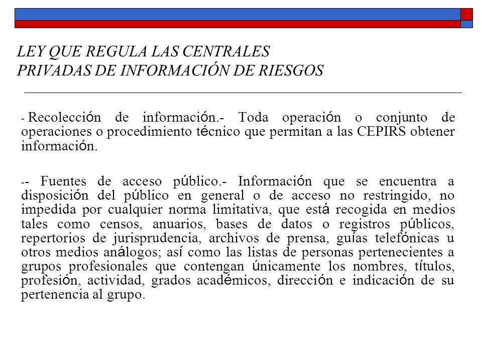 LEY QUE REGULA LAS CENTRALES PRIVADAS DE INFORMACIÓN DE RIESGOS - Recolección de información.- Toda operación o conjunto de operaciones o procedimient