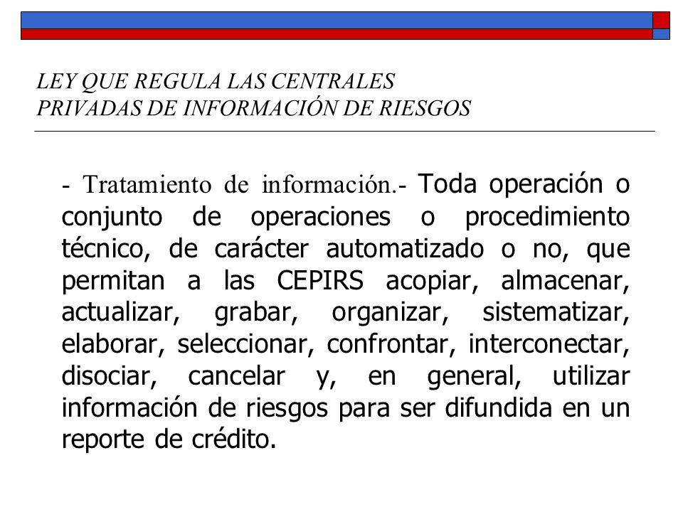 LEY QUE REGULA LAS CENTRALES PRIVADAS DE INFORMACIÓN DE RIESGOS - Tratamiento de información.- Toda operación o conjunto de operaciones o procedimient