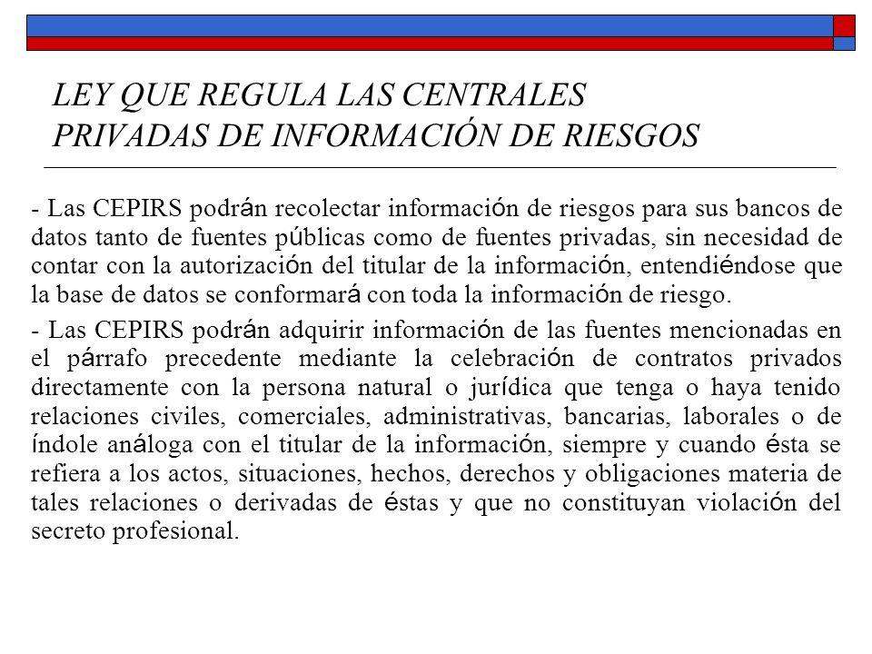 LEY QUE REGULA LAS CENTRALES PRIVADAS DE INFORMACIÓN DE RIESGOS - Las CEPIRS podrán recolectar información de riesgos para sus bancos de datos tanto d