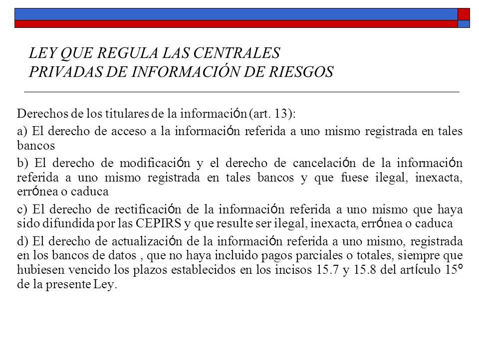 LEY QUE REGULA LAS CENTRALES PRIVADAS DE INFORMACIÓN DE RIESGOS Derechos de los titulares de la información (art. 13): a) El derecho de acceso a la in