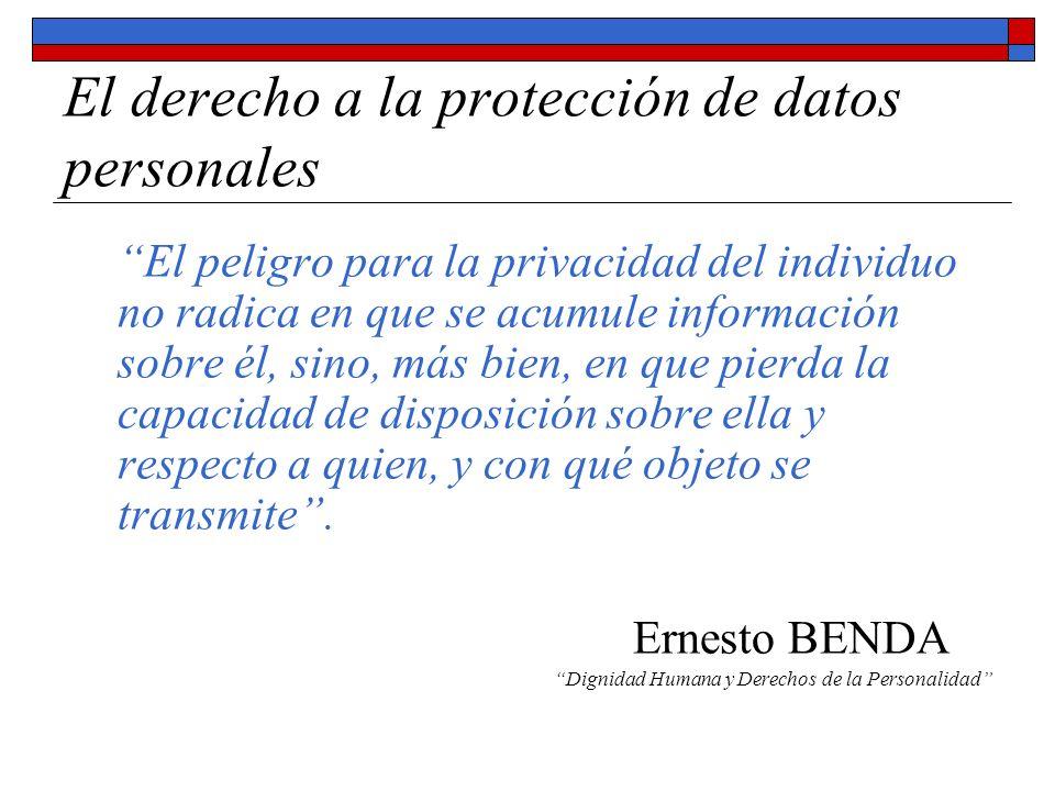El derecho a la protección de datos personales El peligro para la privacidad del individuo no radica en que se acumule información sobre él, sino, más