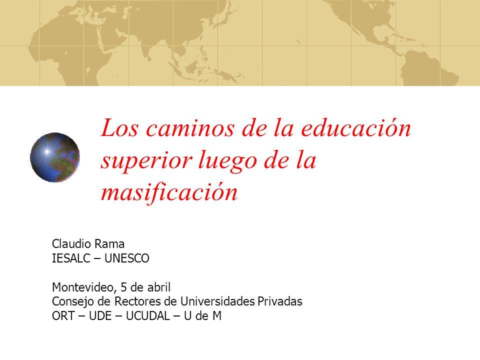 Los caminos de la educación superior luego de la masificación Claudio Rama IESALC – UNESCO Montevideo, 5 de abril Consejo de Rectores de Universidades