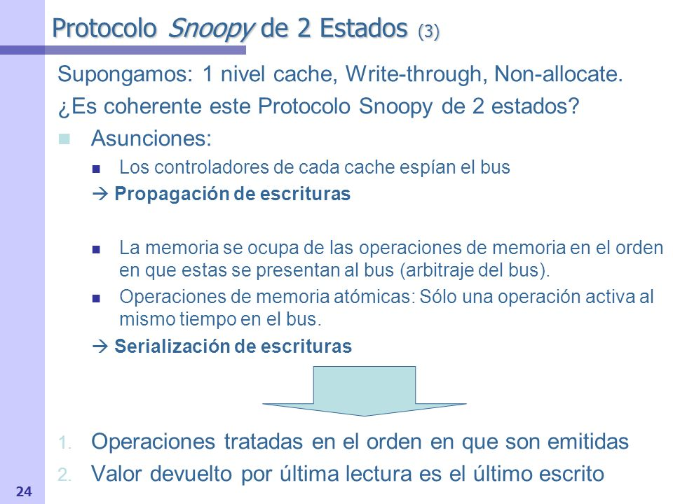 24 Protocolo Snoopy de 2 Estados (3) Supongamos: 1 nivel cache, Write-through, Non-allocate. ¿Es coherente este Protocolo Snoopy de 2 estados? Asuncio