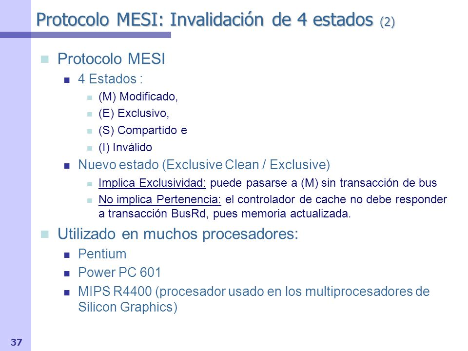 37 Protocolo MESI 4 Estados : (M) Modificado, (E) Exclusivo, (S) Compartido e (I) Inválido Nuevo estado (Exclusive Clean / Exclusive) Implica Exclusiv