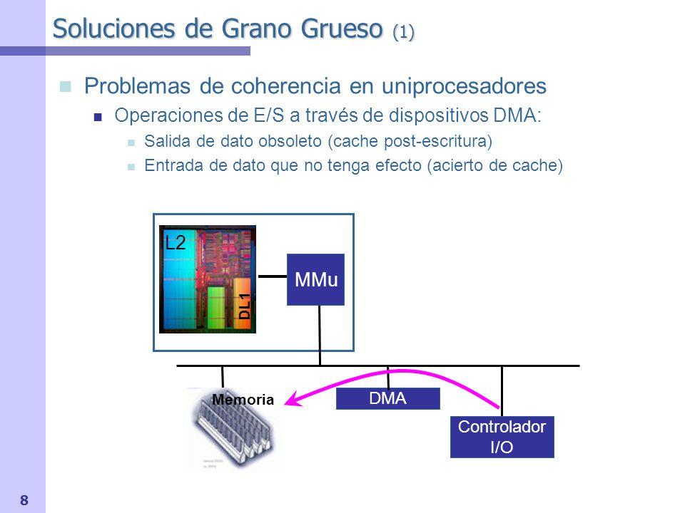 9 Soluciones de Grano Grueso (2) Soluciones uniprocesador Evitar usar la cache Segmentos de memoria involucrados en E/S se marcan como No- Cacheables Sacar de la cache antes de E/S (SO) Páginas de memoria involucradas se vuelcan previamente a memoria (flush) Usar la cache para E/S Tráfico de E/S pasa por todos los niveles de la jerarquía de memoria.